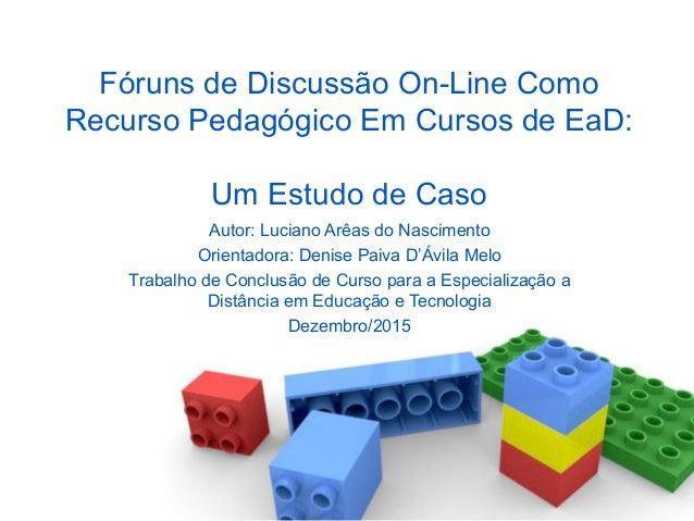 Fóruns de Discussão On-Line Como Recurso Pedagógico Em Cursos de EaD: Um Estudo de Caso Autor: Luciano Arêas do Nascimento...