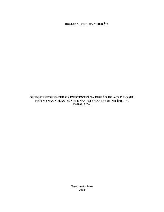 ROSIANA PEREIRA MOURÃOOS PIGMENTOS NATURAIS EXISTENTES NA REGIÃO DO ACRE E O SEU    ENSINO NAS AULAS DE ARTE NAS ESCOLAS D...