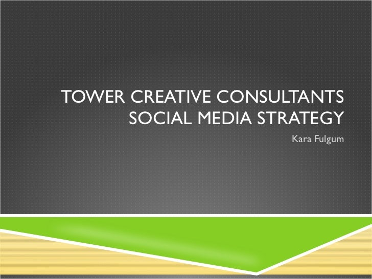 TOWER CREATIVE CONSULTANTS SOCIAL MEDIA STRATEGY Kara Fulgum