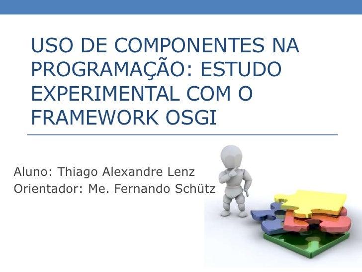 USO DE COMPONENTES NA  PROGRAMAÇÃO: ESTUDO  EXPERIMENTAL COM O  FRAMEWORK OSGIAluno: Thiago Alexandre LenzOrientador: Me. ...