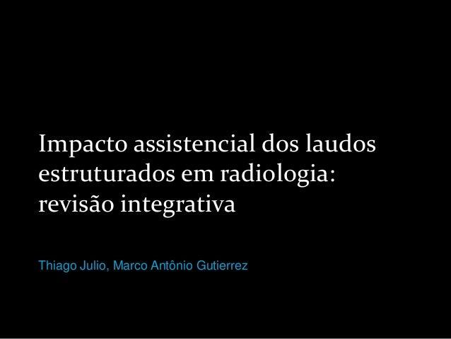 Impacto assistencial dos laudos estruturados em radiologia: revisão integrativa Thiago Julio, Marco Antônio Gutierrez