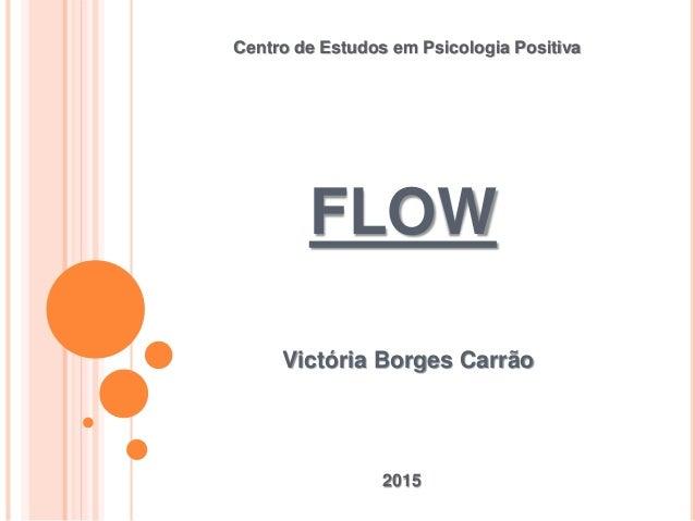 FLOW Victória Borges Carrão Centro de Estudos em Psicologia Positiva 2015