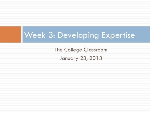 Week 3: Developing Expertise       The College Classroom         January 23, 2013