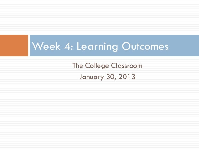 Week 4: Learning Outcomes       The College Classroom         January 30, 2013