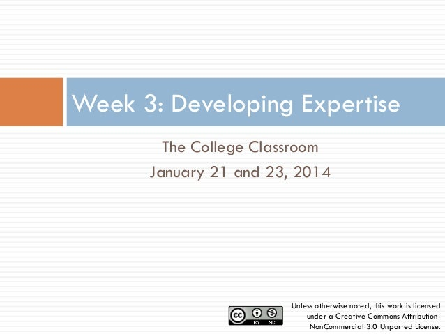 Week 3: Developing Expertise The College Classroom January 21 and 23, 2014  Unless otherwise noted, this work is licensed ...