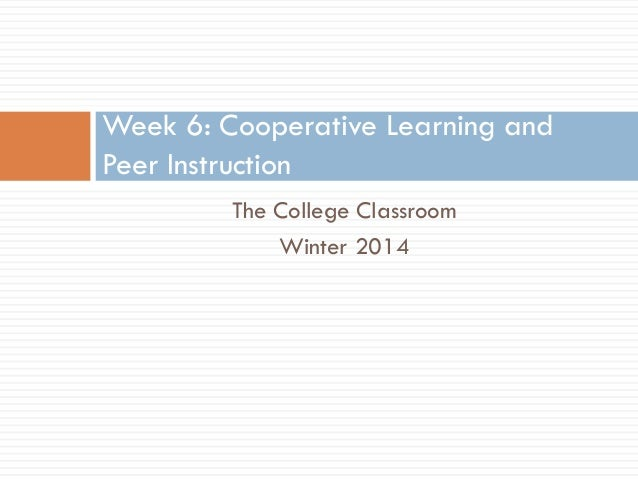 Week 6: Cooperative Learning and Peer Instruction The College Classroom Winter 2014