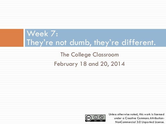 Week 7: They're not dumb, they're different. The College Classroom February 18 and 20, 2014  Unless otherwise noted, this ...