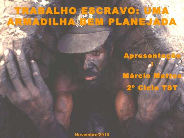 Apresentação: Márcio Mattos 2º Ciclo TST Novembro/2010 TRABALHO ESCRAVO: UMA ARMADILHA BEM PLANEJADA
