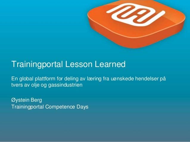 1 Trainingportal Lesson Learned En global plattform for deling av læring fra uønskede hendelser på tvers av olje og gassin...