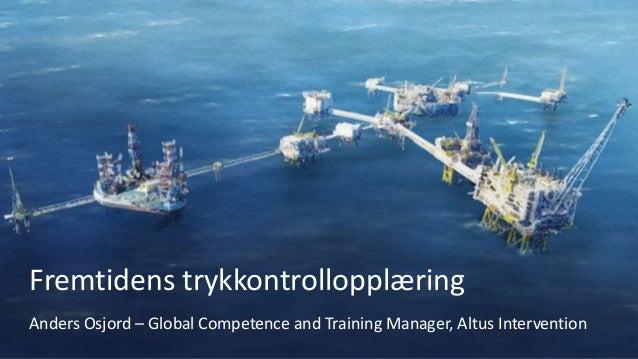 Fremtidens trykkontrollopplæring Anders Osjord – Global Competence and Training Manager, Altus Intervention
