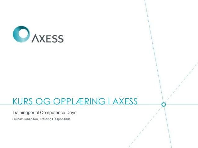 KURS OG OPPLÆRING I AXESS Trainingportal Competence Days Gulnaz Johansen, Training Responsible