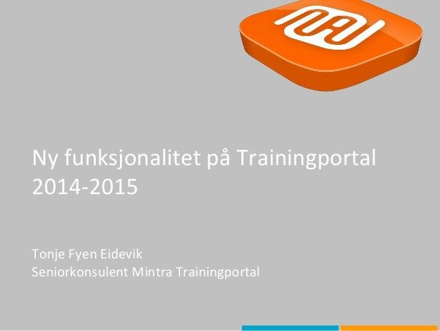 Ny funksjonalitet på Trainingportal 2014-2015 Tonje Fyen Eidevik Seniorkonsulent Mintra Trainingportal