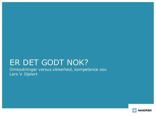 ER DET GODT NOK? Omkostninger versus sikkerhed, kompetance osv. Lars V. Djelert