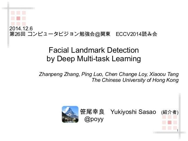 1  2014.12.6  第26回 コンピュータビジョン勉強会@関東 ECCV2014読み会  Facial Landmark Detection  by Deep Multi-task Learning  Zhanpeng Zhang, P...