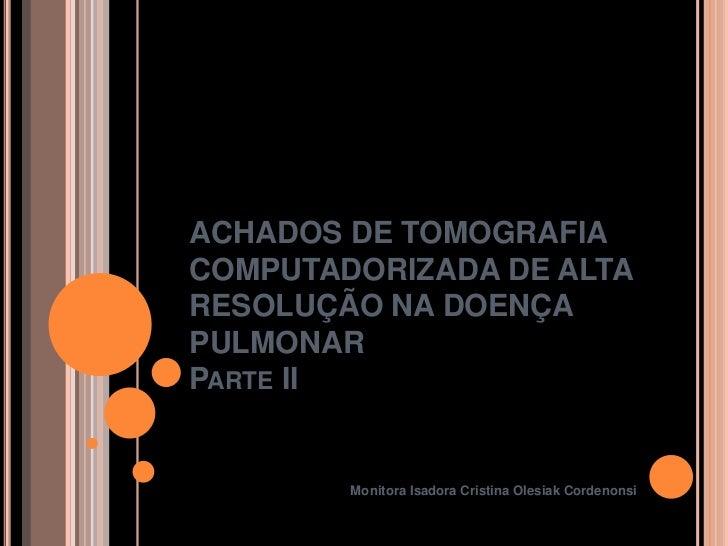 ACHADOS DE TOMOGRAFIACOMPUTADORIZADA DE ALTARESOLUÇÃO NA DOENÇAPULMONARPARTE II        Monitora Isadora Cristina Olesiak C...