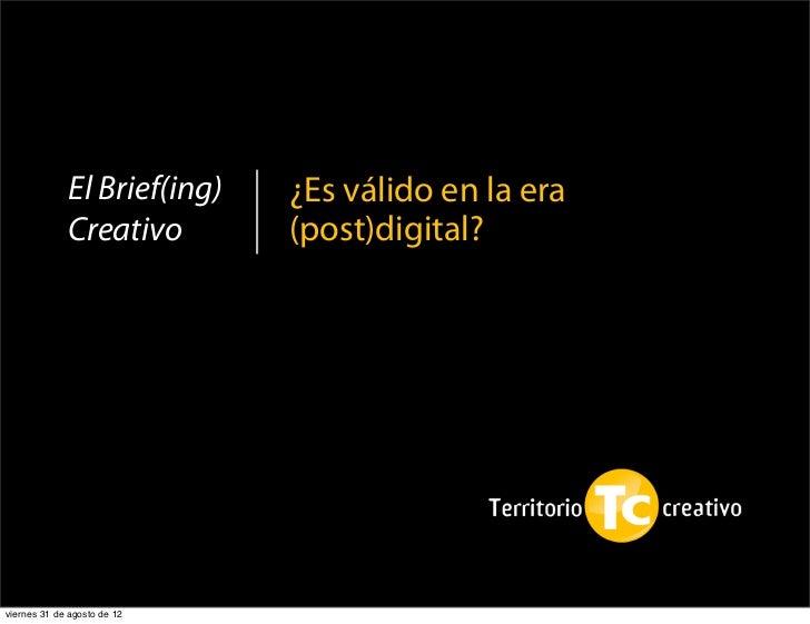 El Brief(ing)   ¿Es válido en la era             Creativo        (post)digital?viernes 31 de agosto de 12