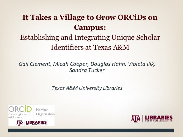 It Takes a Village to Grow ORCiDs on Campus: Establishing and Integrating Unique Scholar Identifiers at Texas A&M Gail  ...