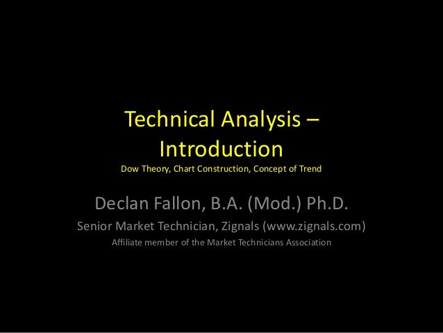Technical Analysis –IntroductionDow Theory, Chart Construction, Concept of TrendDeclan Fallon, B.A. (Mod.) Ph.D.Senior Mar...