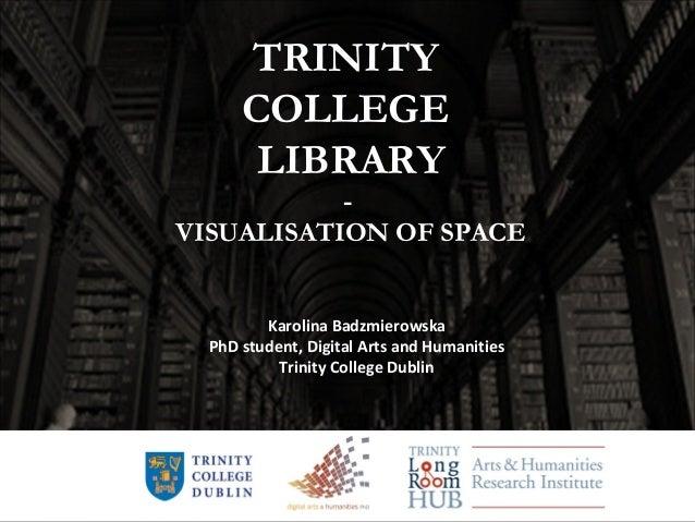 TRINITY COLLEGE LIBRARY - VISUALISATION OF SPACE Karolina Badzmierowska PhD student, Digital Arts and Humanities Trinity C...