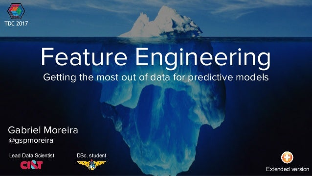 Feature Engineering Gabriel Moreira @gspmoreira Getting the most out of data for predictive models Lead Data Scientist DSc...