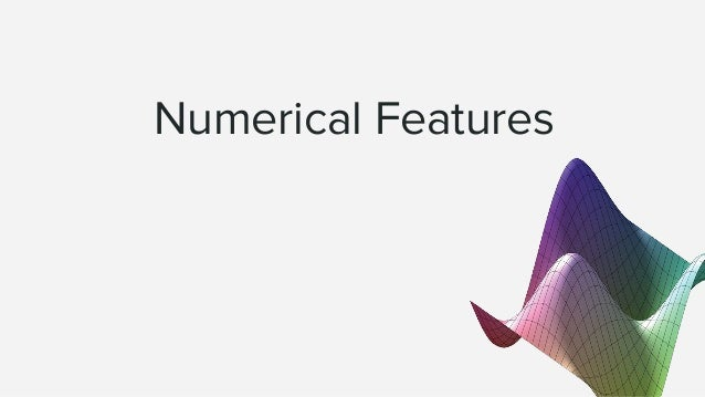 Numerical features ● Usually easy to ingest by mathematical models. ● Can be prices, measurements, counts, ... ● Easier to...