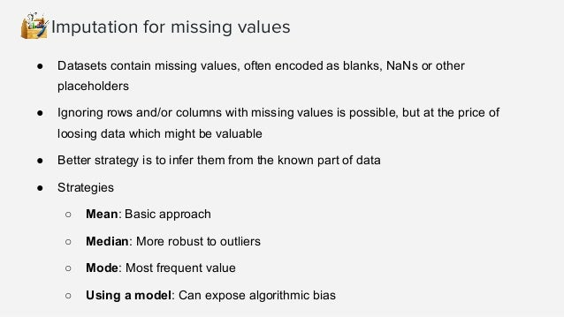 >>> import numpy as np >>> from sklearn.preprocessing import Imputer >>> imp = Imputer(missing_values='NaN', strategy='mea...