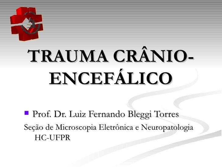 TRAUMA CRÂNIO-ENCEFÁLICO <ul><li>Prof. Dr. Luiz Fernando Bleggi Torres </li></ul><ul><li>Seção de Microscopia Eletrônica e...