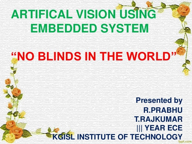 """ARTIFICAL VISION USING EMBEDDED SYSTEM """"NO BLINDS IN THE WORLD"""" Presented by R.PRABHU T.RAJKUMAR 