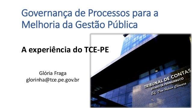 Governança de Processos para a Melhoria da Gestão Pública A experiência do TCE-PE Glória Fraga glorinha@tce.pe.gov.br