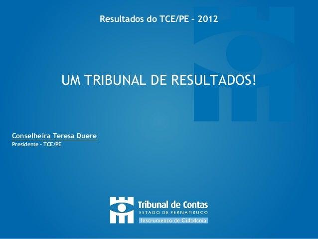 Resultados do TCE/PE – 2012                  UM TRIBUNAL DE RESULTADOS!Conselheira Teresa DuerePresidente – TCE/PE