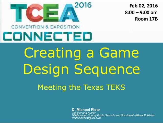 Creating a Game Design Sequence Meeting the Texas TEKS D. Michael Ploor Teacher and Author Hillsborough County Public Scho...