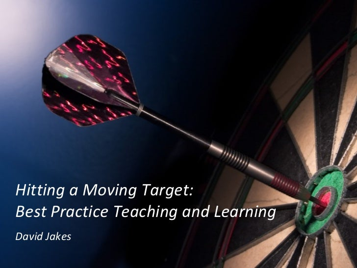 Hitting a Moving Target:  Best Practice Teaching and Learning David Jakes