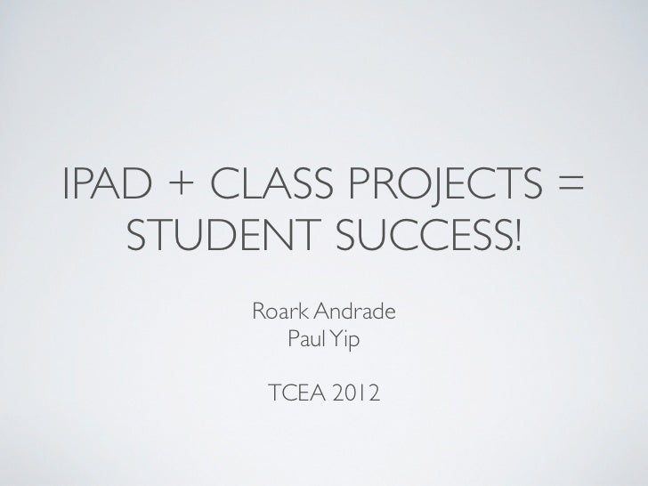 IPAD + CLASS PROJECTS =   STUDENT SUCCESS!        Roark Andrade           Paul Yip         TCEA 2012