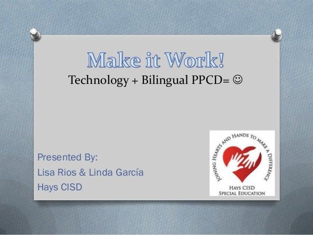 Technology + Bilingual PPCD= Presented By:Lisa Rios & Linda GarcíaHays CISD