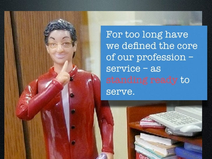 For too long havewe defined the coreof our profession –service – asstanding ready toserve.