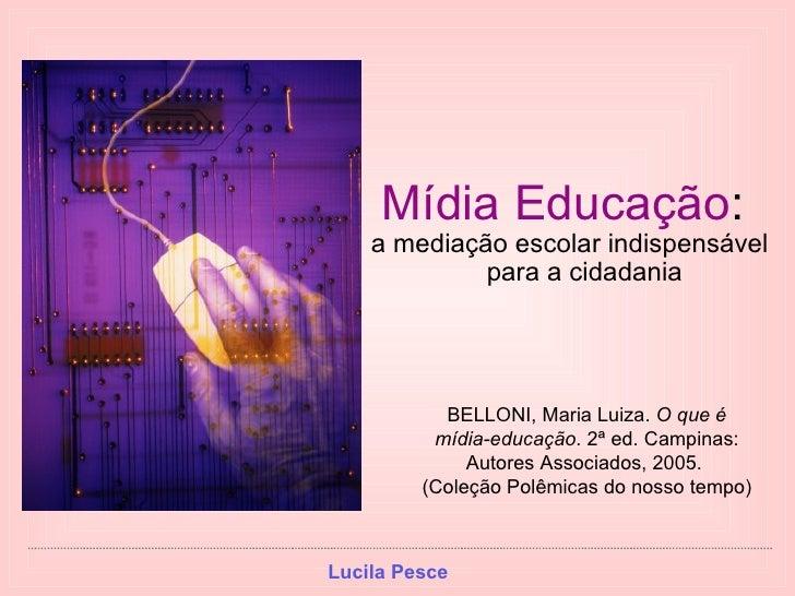 <ul><li>Mídia Educação :  </li></ul><ul><li>a mediação escolar indispensável para a cidadania </li></ul>BELLONI, Maria Lui...