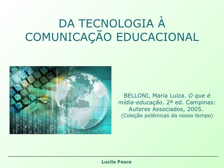 DA TECNOLOGIA À COMUNICAÇÃO EDUCACIONAL BELLONI, Maria Luiza.  O que é mídia-educação . 2ª ed. Campinas: Autores Associado...