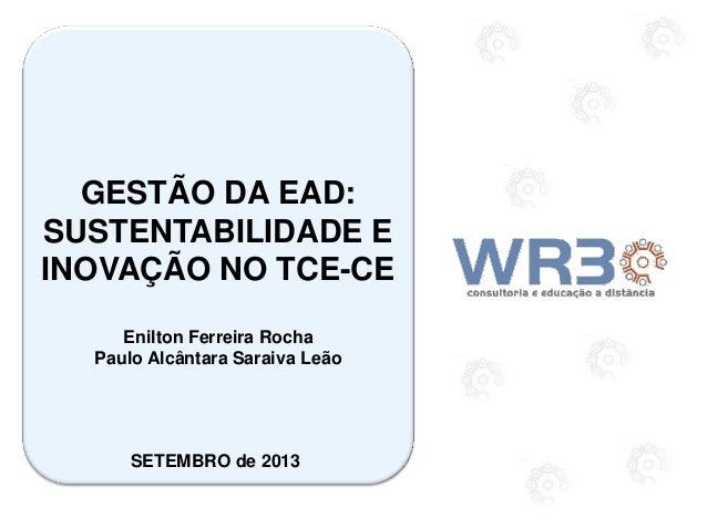 GESTÃO DA EAD: SUSTENTABILIDADE E INOVAÇÃO NO TCE-CE Enilton Ferreira Rocha Paulo Alcântara Saraiva Leão SETEMBRO de 2013