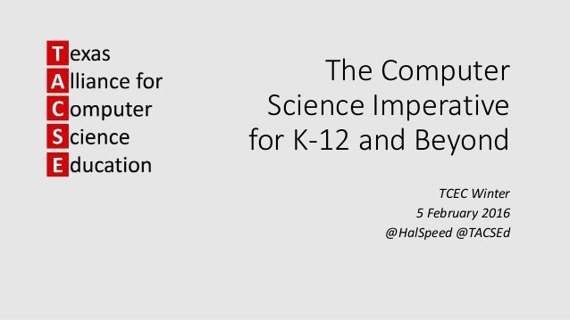 The Computer Science Imperative for K-12 and Beyond TCEC Winter 5 February 2016 @HalSpeed @TACSEd