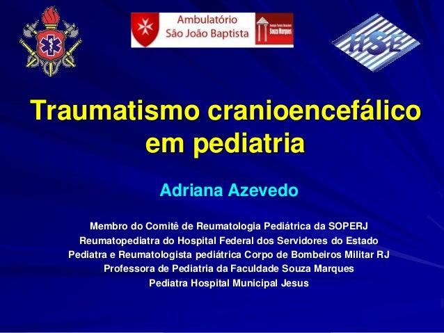 Traumatismo cranioencefálico        em pediatria                    Adriana Azevedo      Membro do Comitê de Reumatologia ...