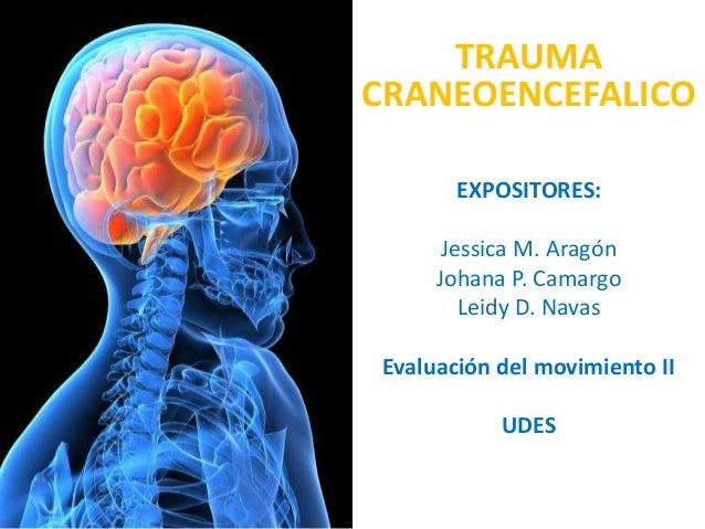 TRAUMA CRANEOENCEFALICO EXPOSITORES: Jessica M. Aragón Johana P. Camargo Leidy D. Navas Evaluación del movimiento II UDES