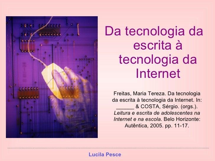 <ul><li>Da tecnologia da escrita à tecnologia da Internet </li></ul>Freitas, Maria Tereza. Da tecnologia da escrita à tecn...