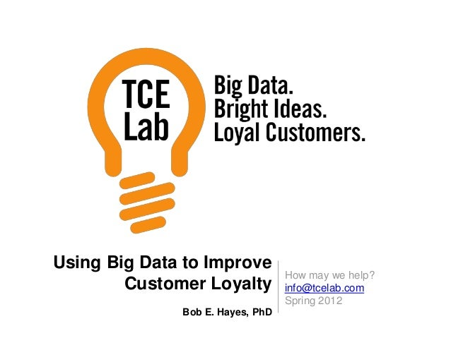 How may we help? info@tcelab.com Spring 2012 Using Big Data to Improve Customer Loyalty Bob E. Hayes, PhD