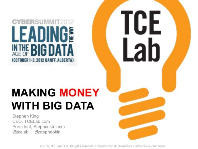 MAKING MONEY WITH BIG DATA Stephen King CEO, TCELab.com President, Stephdokin.com @tcelab @stephdokin © 2012 TCELab LLC. A...