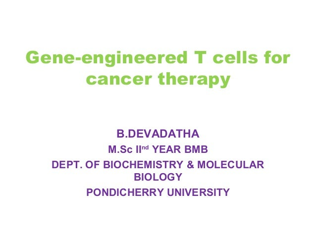 Gene-engineered T cells for cancer therapy B.DEVADATHA M.Sc IInd YEAR BMB DEPT. OF BIOCHEMISTRY & MOLECULAR BIOLOGY PONDIC...