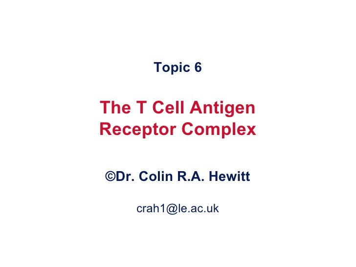Topic 6 The T Cell Antigen Receptor Complex © Dr. Colin R.A. Hewitt [email_address]