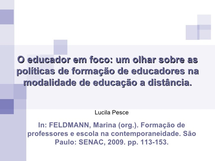 O educador em foco: um olhar sobre as políticas de formação de educadores na modalidade de educação a distância. Lucila Pe...