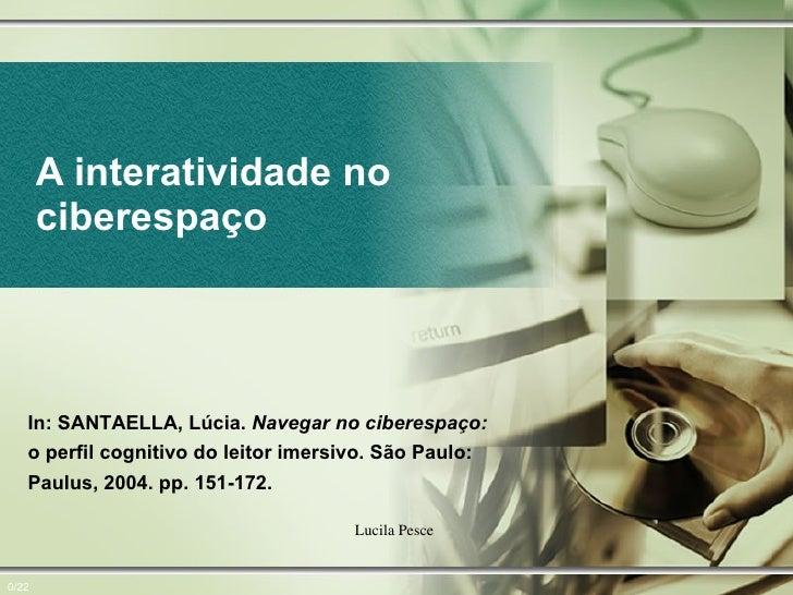 A interatividade no ciberespaço Lucila Pesce  0/22 In: SANTAELLA, Lúcia.  Navegar no ciberespaço:  o perfil cognitivo do l...