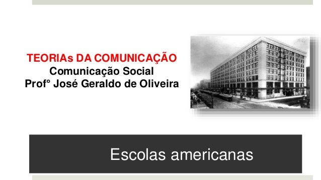 Escolas americanas TEORIAs DA COMUNICAÇÃO Comunicação Social Prof° José Geraldo de Oliveira
