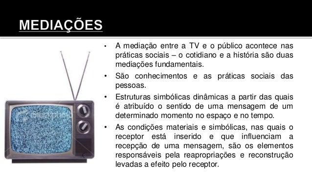 • A mediação entre a TV e o público acontece nas práticas sociais – o cotidiano e a história são duas mediações fundamenta...